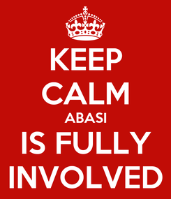 Poster: KEEP CALM ABASI IS FULLY INVOLVED