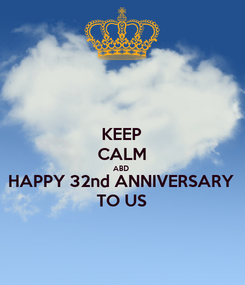 Poster: KEEP CALM ABD  HAPPY 32nd ANNIVERSARY TO US