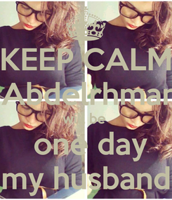 Poster: KEEP CALM   Abdelrhman  will be   one day   my husband