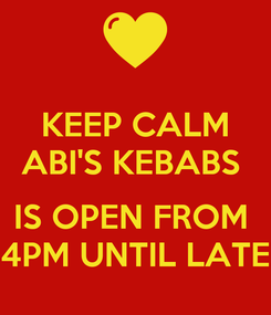 Poster: KEEP CALM ABI'S KEBABS   IS OPEN FROM  4PM UNTIL LATE