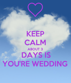 Poster: KEEP CALM ABOUT 3  DAYS IS YOU'RE WEDDING