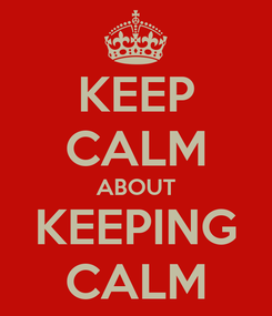 Poster: KEEP CALM ABOUT KEEPING CALM