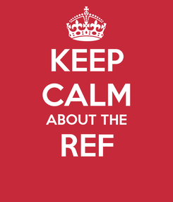 Poster: KEEP CALM ABOUT THE REF