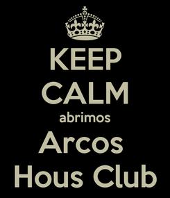 Poster: KEEP CALM abrimos Arcos  Hous Club