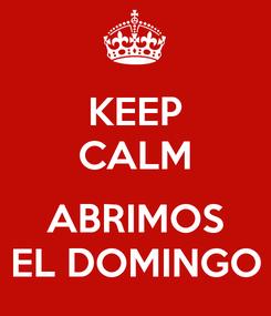 Poster: KEEP CALM  ABRIMOS EL DOMINGO