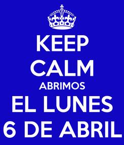 Poster: KEEP CALM ABRIMOS EL LUNES 6 DE ABRIL