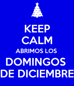 Poster: KEEP CALM ABRIMOS LOS  DOMINGOS  DE DICIEMBRE