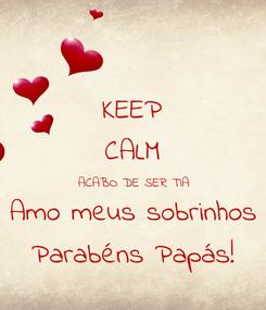 Poster: KEEP CALM ACABO DE SER TIA Amo meus sobrinhos Parabéns Papás!