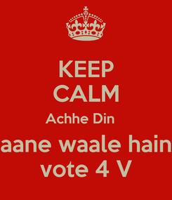 Poster: KEEP CALM Achhe Din    aane waale hain vote 4 V