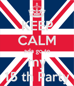 Poster: KEEP CALM ada go to my 15 th Party