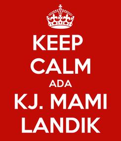 Poster: KEEP  CALM ADA KJ. MAMI LANDIK