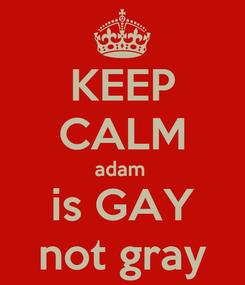 Poster: KEEP CALM adam  is GAY not gray