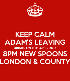Poster: KEEP CALM ADAM'S LEAVING DRINKS ON 11TH APRIL 2015 8PM NEW SPOONS LONDON & COUNTY