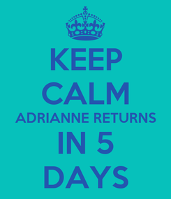 Poster: KEEP CALM ADRIANNE RETURNS IN 5 DAYS