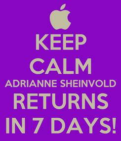 Poster: KEEP CALM ADRIANNE SHEINVOLD RETURNS IN 7 DAYS!
