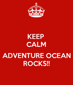 Poster: KEEP  CALM  ADVENTURE OCEAN ROCKS!!