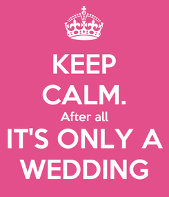 Poster: KEEP CALM. After all IT'S ONLY A WEDDING
