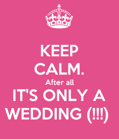 Poster: KEEP CALM. After all IT'S ONLY A WEDDING (!!!)
