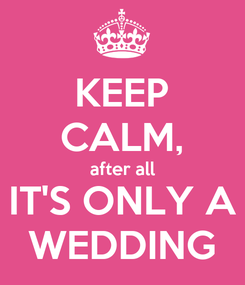 Poster: KEEP CALM, after all IT'S ONLY A WEDDING