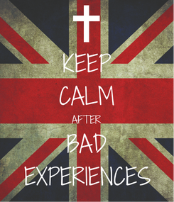 Poster: KEEP CALM AFTER BAD EXPERIENCES