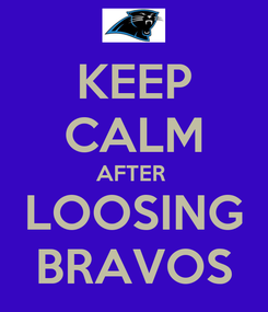 Poster: KEEP CALM AFTER  LOOSING BRAVOS