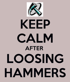 Poster: KEEP CALM AFTER  LOOSING HAMMERS