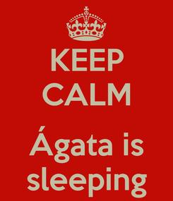 Poster: KEEP CALM  Ágata is sleeping