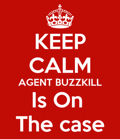 Poster: KEEP CALM AGENT BUZZKILL Is On  The case
