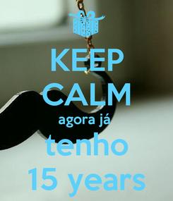 Poster: KEEP CALM agora já  tenho 15 years