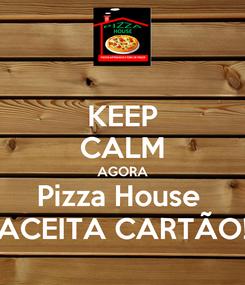 Poster: KEEP CALM AGORA Pizza House  ACEITA CARTÃO!