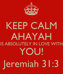 Poster: KEEP CALM AHAYAH IS ABSOLUTELY IN LOVE WITH YOU! Jeremiah 31:3