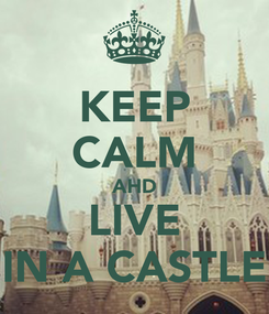 Poster: KEEP CALM AHD LIVE IN A CASTLE