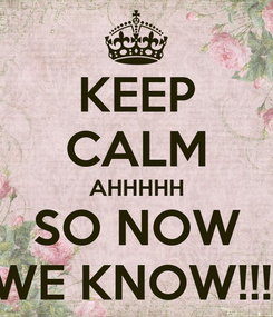 Poster: KEEP CALM AHHHHH SO NOW WE KNOW!!!!