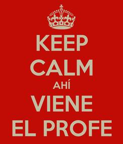 Poster: KEEP CALM AHÍ VIENE EL PROFE