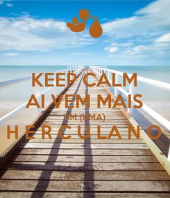 Poster: KEEP CALM AI VEM MAIS UM (UMA) H E R C U LA N O