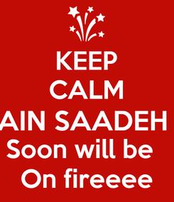 Poster: KEEP CALM AIN SAADEH  Soon will be   On fireeee