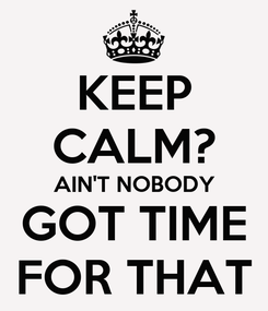 Poster: KEEP CALM? AIN'T NOBODY GOT TIME FOR THAT