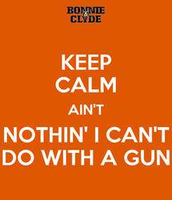 Poster: KEEP CALM AIN'T NOTHIN' I CAN'T DO WITH A GUN