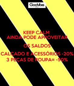 Poster: KEEP CALM  AINDA PODE APROVEITAR OS SALDOS CALÇADO E ACESSÓRIOS -20% 3 PEÇAS DE ROUPA= -50%