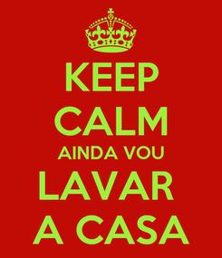 Poster: KEEP CALM AINDA VOU LAVAR  A CASA