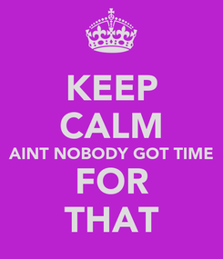 Poster: KEEP CALM AINT NOBODY GOT TIME FOR THAT