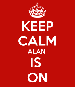 Poster: KEEP CALM ALAN  IS  ON