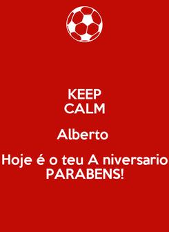 Poster: KEEP CALM Alberto  Hoje é o teu A niversario PARABENS!