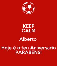 Poster: KEEP CALM Alberto  Hoje é o teu Aniversario PARABENS!