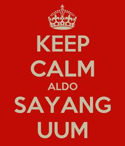 Poster: KEEP CALM ALDO SAYANG UUM