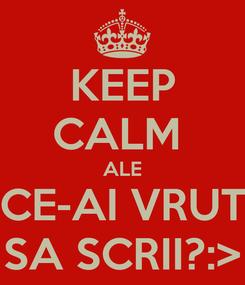 Poster: KEEP CALM  ALE CE-AI VRUT SA SCRII?:>