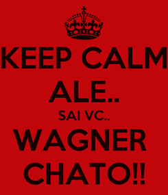 Poster: KEEP CALM ALE.. SAI VC.. WAGNER  CHATO!!