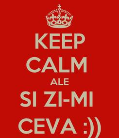 Poster: KEEP CALM  ALE SI ZI-MI  CEVA :))