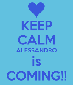 Poster: KEEP CALM ALESSANDRO is COMING!!