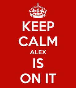 Poster: KEEP CALM ALEX IS ON IT